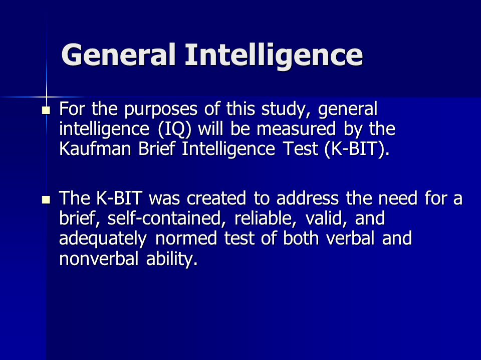 General Intelligence For the purposes of this study, general intelligence (IQ) will be measured by the Kaufman Brief Intelligence Test (K-BIT). For th