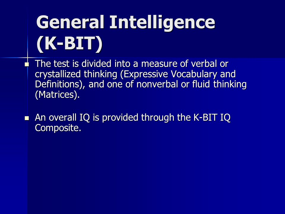 General Intelligence (K-BIT) The test is divided into a measure of verbal or crystallized thinking (Expressive Vocabulary and Definitions), and one of nonverbal or fluid thinking (Matrices).