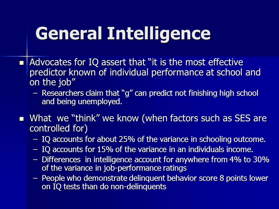 General Intelligence Advocates for IQ assert that it is the most effective predictor known of individual performance at school and on the job Advocates for IQ assert that it is the most effective predictor known of individual performance at school and on the job –Researchers claim that g can predict not finishing high school and being unemployed.