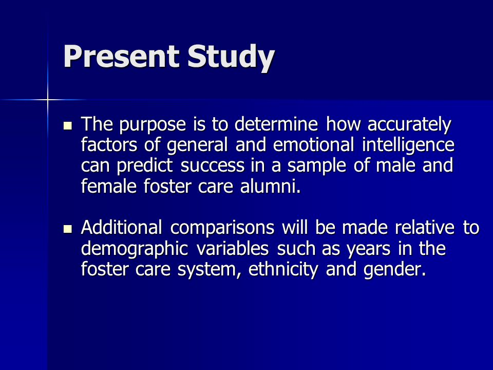 Present Study The purpose is to determine how accurately factors of general and emotional intelligence can predict success in a sample of male and female foster care alumni.