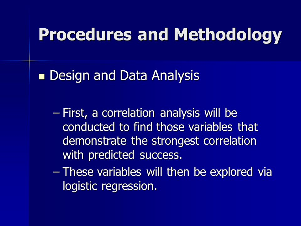 Procedures and Methodology Design and Data Analysis Design and Data Analysis –First, a correlation analysis will be conducted to find those variables that demonstrate the strongest correlation with predicted success.