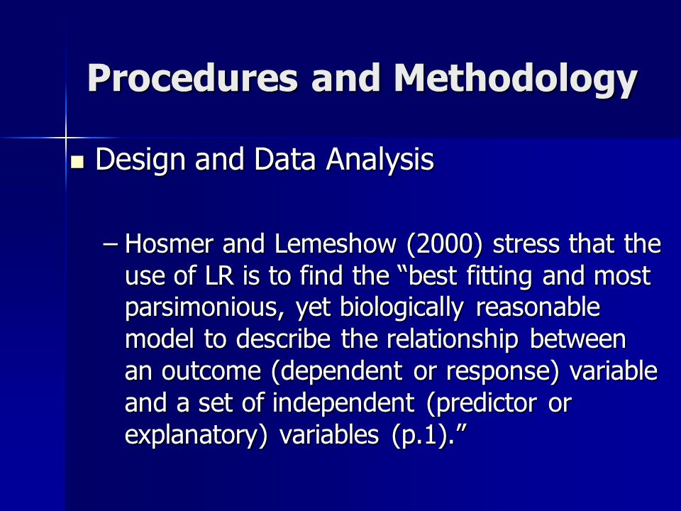 Procedures and Methodology Design and Data Analysis Design and Data Analysis –Hosmer and Lemeshow (2000) stress that the use of LR is to find the best fitting and most parsimonious, yet biologically reasonable model to describe the relationship between an outcome (dependent or response) variable and a set of independent (predictor or explanatory) variables (p.1).