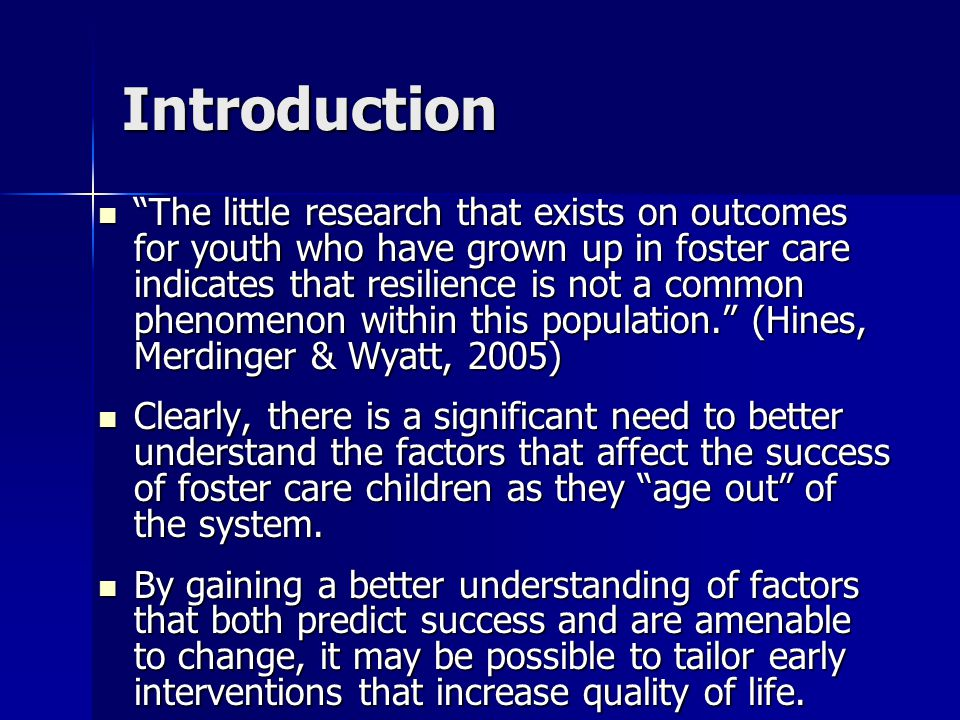 Introduction The little research that exists on outcomes for youth who have grown up in foster care indicates that resilience is not a common phenomenon within this population. (Hines, Merdinger & Wyatt, 2005) The little research that exists on outcomes for youth who have grown up in foster care indicates that resilience is not a common phenomenon within this population. (Hines, Merdinger & Wyatt, 2005) Clearly, there is a significant need to better understand the factors that affect the success of foster care children as they age out of the system.
