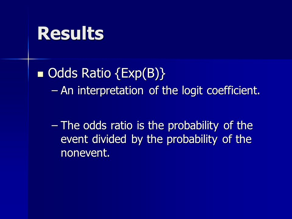 Results Odds Ratio {Exp(B)} Odds Ratio {Exp(B)} –An interpretation of the logit coefficient.
