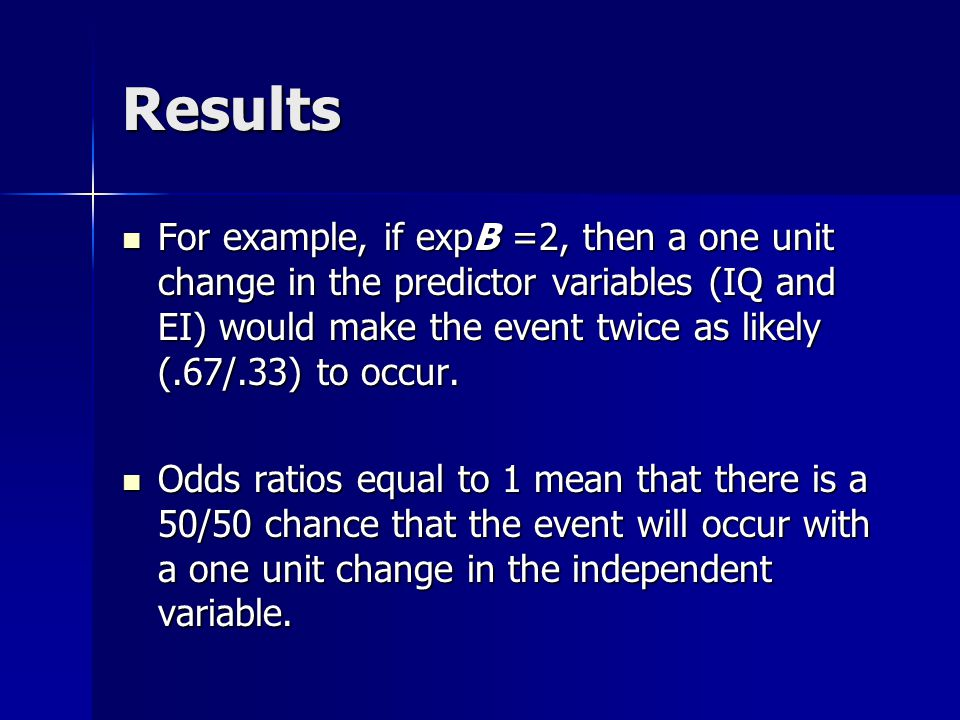 Results For example, if expB =2, then a one unit change in the predictor variables (IQ and EI) would make the event twice as likely (.67/.33) to occur