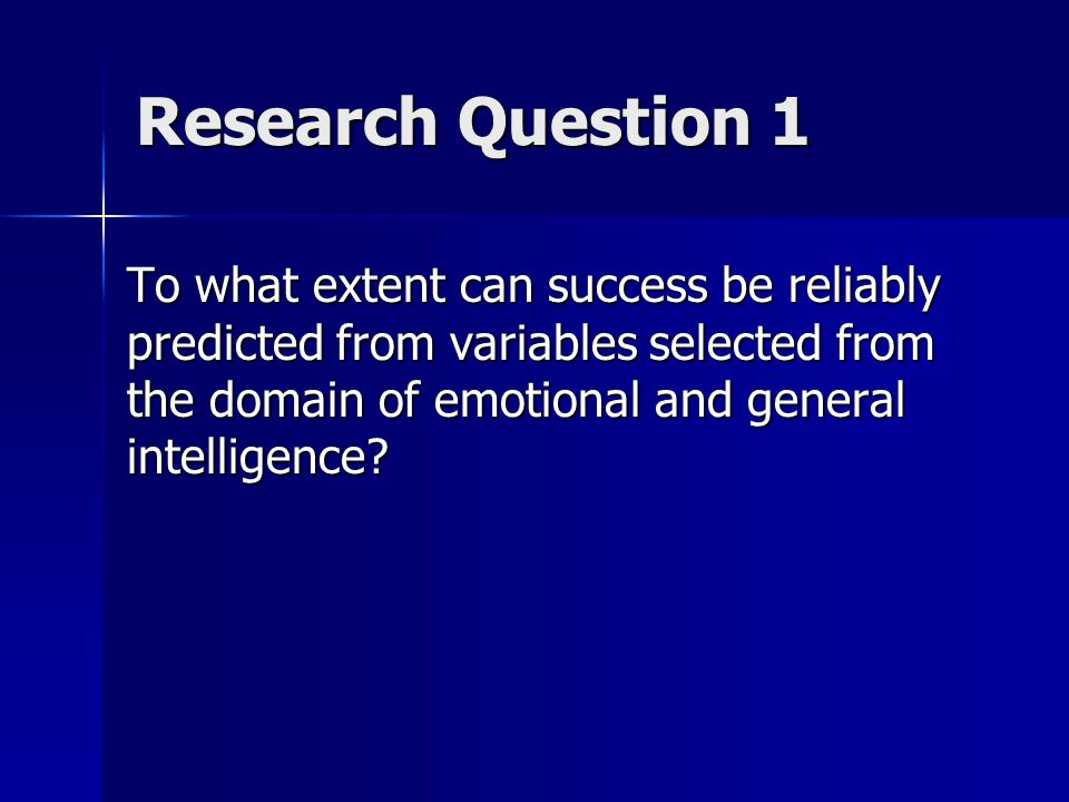Research Question 1 To what extent can success be reliably predicted from variables selected from the domain of emotional and general intelligence?