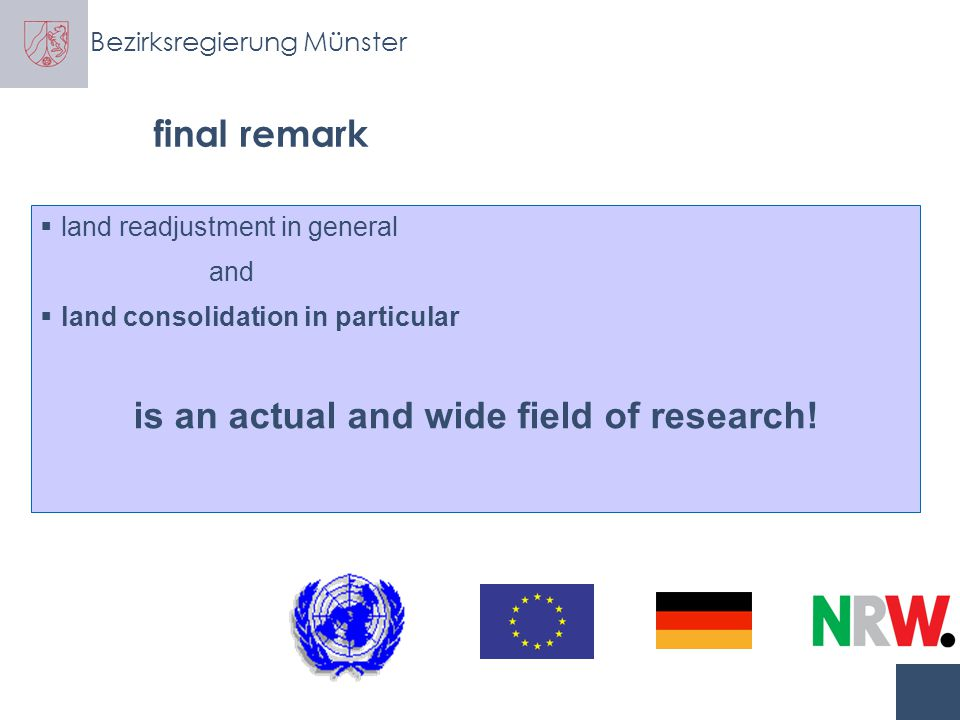 Bezirksregierung Münster probable fields of research  procedural questions -general and specific preconditions for land consolidation -appropriate technical standards -appropriate valuation schemes -financing models for land consolidation -appropriate monitoring and evaluations system -ppp in land consolidation -...............................