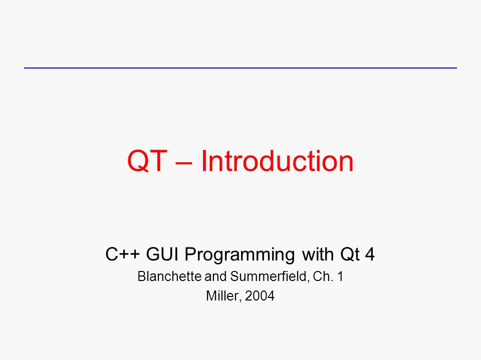 QT – Introduction C++ GUI Programming with Qt 4 Blanchette and Summerfield, Ch. 1 Miller, 2004