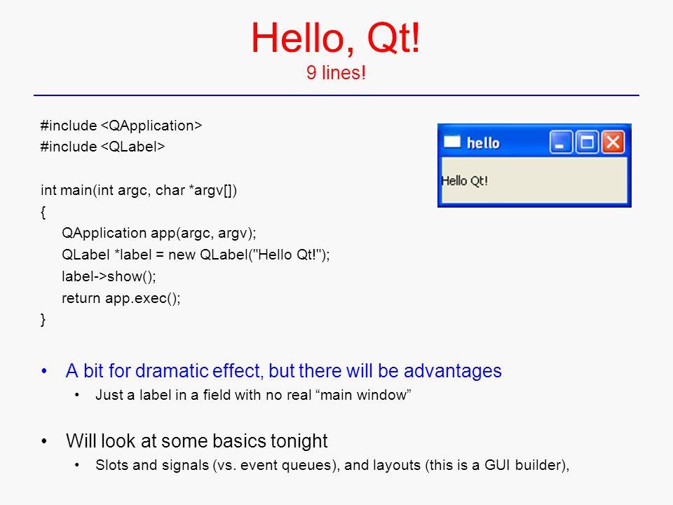 Hello, Qt! 9 lines! #include int main(int argc, char *argv[]) { QApplication app(argc, argv); QLabel *label = new QLabel(