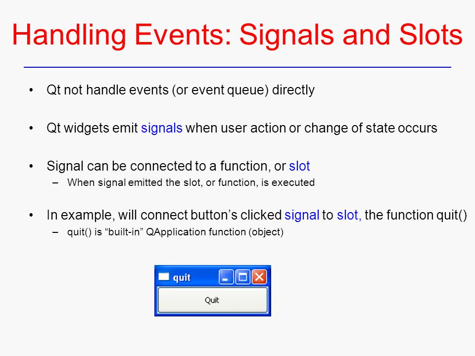 Handling Events: Signals and Slots Qt not handle events (or event queue) directly Qt widgets emit signals when user action or change of state occurs Signal can be connected to a function, or slot –When signal emitted the slot, or function, is executed In example, will connect button's clicked signal to slot, the function quit() –quit() is built-in QApplication function (object)