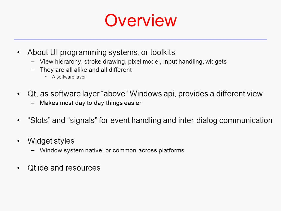 Overview About UI programming systems, or toolkits –View hierarchy, stroke drawing, pixel model, input handling, widgets –They are all alike and all different A software layer Qt, as software layer above Windows api, provides a different view –Makes most day to day things easier Slots and signals for event handling and inter-dialog communication Widget styles –Window system native, or common across platforms Qt ide and resources