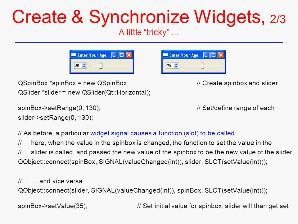 Create & Synchronize Widgets, 2/3 A little tricky … QSpinBox *spinBox = new QSpinBox;// Create spinbox and slider QSlider *slider = new QSlider(Qt::Horizontal); spinBox->setRange(0, 130);// Set/define range of each slider->setRange(0, 130); // As before, a particular widget signal causes a function (slot) to be called // here, when the value in the spinbox is changed, the function to set the value in the // slider is called, and passed the new value of the spinbox to be the new value of the slider QObject::connect(spinBox, SIGNAL(valueChanged(int)), slider, SLOT(setValue(int))); // … and vice versa QObject::connect(slider, SIGNAL(valueChanged(int)), spinBox, SLOT(setValue(int))); spinBox->setValue(35);// Set initial value for spinbox, slider will then get set