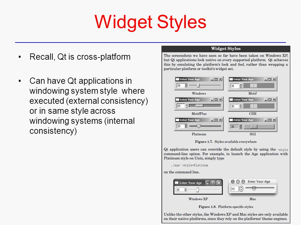 Widget Styles Recall, Qt is cross-platform Can have Qt applications in windowing system style where executed (external consistency) or in same style a