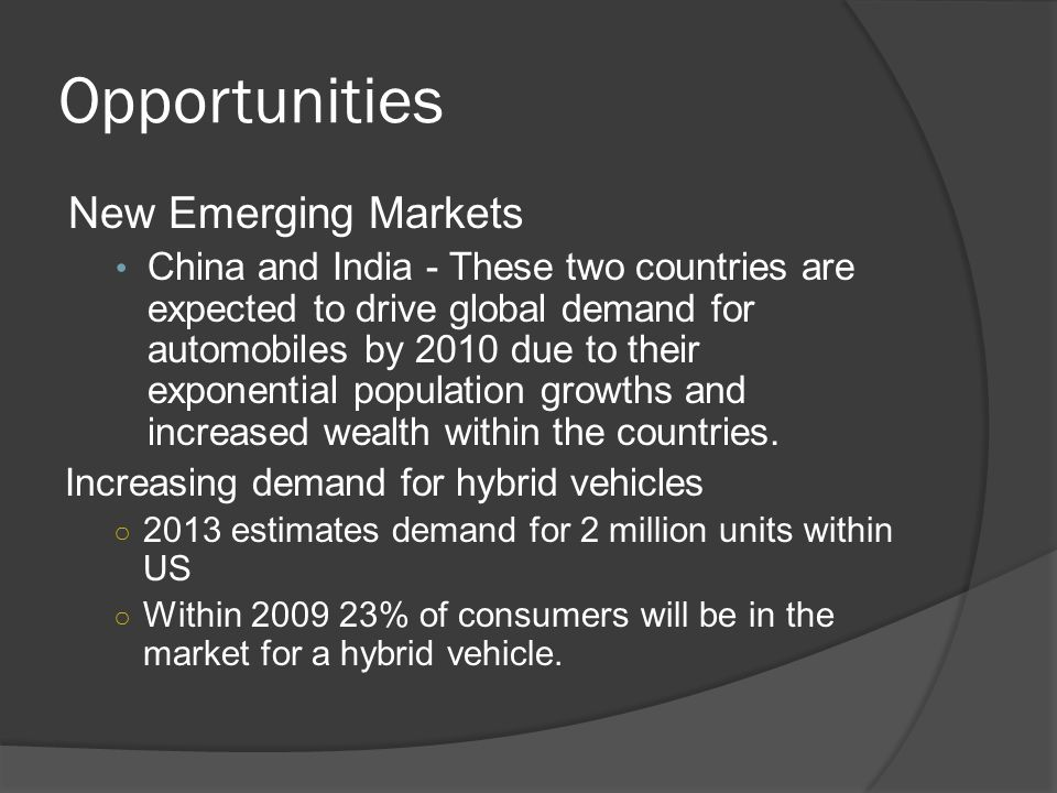 Opportunities New Emerging Markets China and India - These two countries are expected to drive global demand for automobiles by 2010 due to their expo