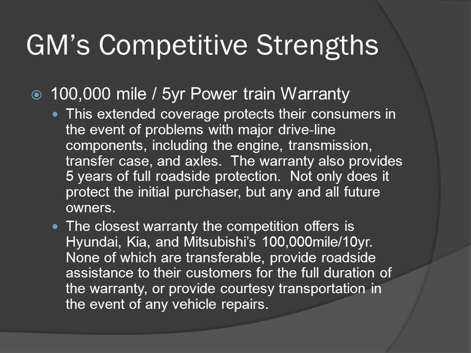 GM's Competitive Strengths  100,000 mile / 5yr Power train Warranty This extended coverage protects their consumers in the event of problems with major drive-line components, including the engine, transmission, transfer case, and axles.