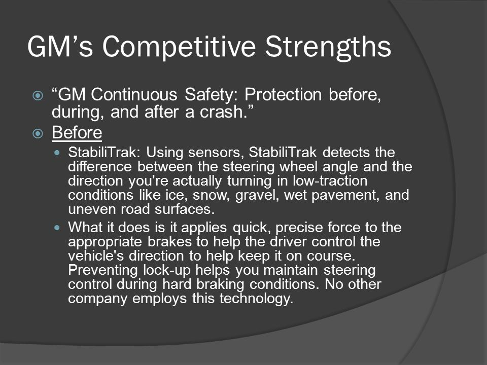 GM's Competitive Strengths  GM Continuous Safety: Protection before, during, and after a crash.  Before StabiliTrak: Using sensors, StabiliTrak detects the difference between the steering wheel angle and the direction you re actually turning in low-traction conditions like ice, snow, gravel, wet pavement, and uneven road surfaces.
