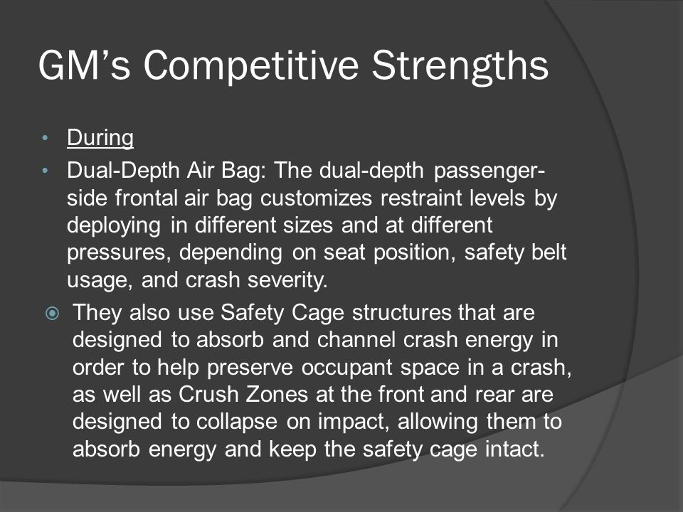 GM's Competitive Strengths During Dual-Depth Air Bag: The dual-depth passenger- side frontal air bag customizes restraint levels by deploying in different sizes and at different pressures, depending on seat position, safety belt usage, and crash severity.