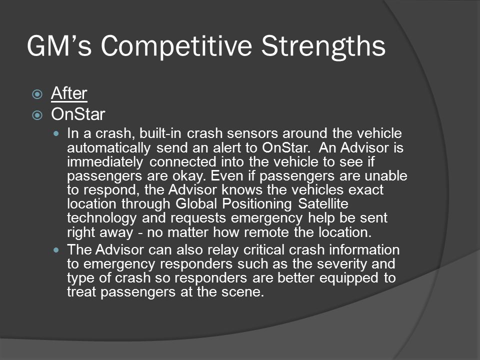 GM's Competitive Strengths  After  OnStar In a crash, built-in crash sensors around the vehicle automatically send an alert to OnStar.
