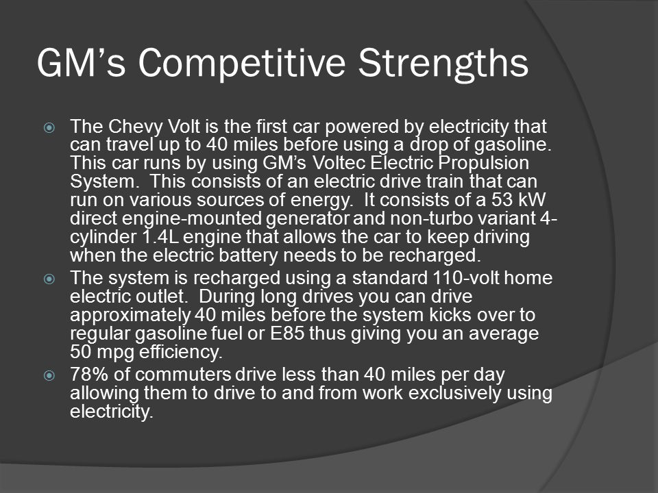 GM's Competitive Strengths  The Chevy Volt is the first car powered by electricity that can travel up to 40 miles before using a drop of gasoline.