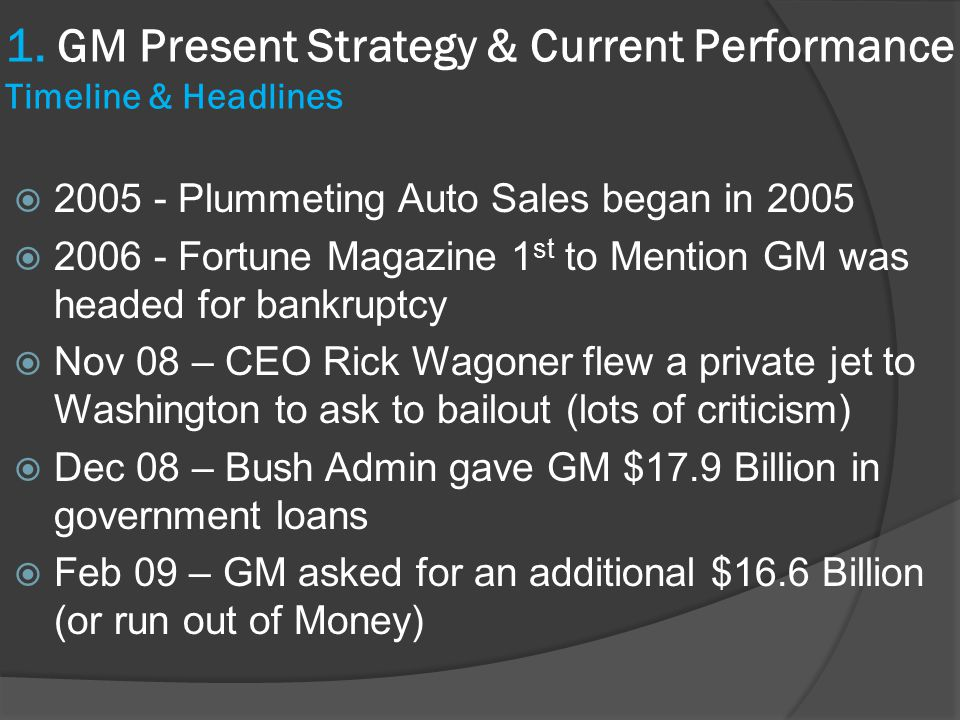  2005 - Plummeting Auto Sales began in 2005  2006 - Fortune Magazine 1 st to Mention GM was headed for bankruptcy  Nov 08 – CEO Rick Wagoner flew a private jet to Washington to ask to bailout (lots of criticism)  Dec 08 – Bush Admin gave GM $17.9 Billion in government loans  Feb 09 – GM asked for an additional $16.6 Billion (or run out of Money) 1.