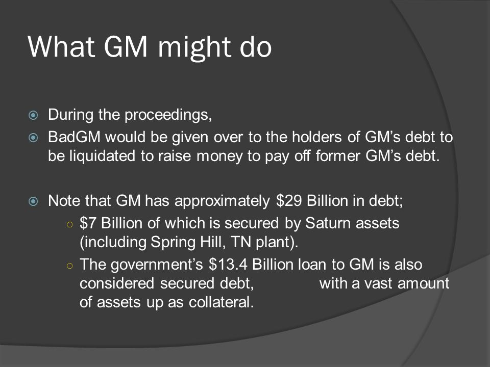 What GM might do  During the proceedings,  BadGM would be given over to the holders of GM's debt to be liquidated to raise money to pay off former GM's debt.