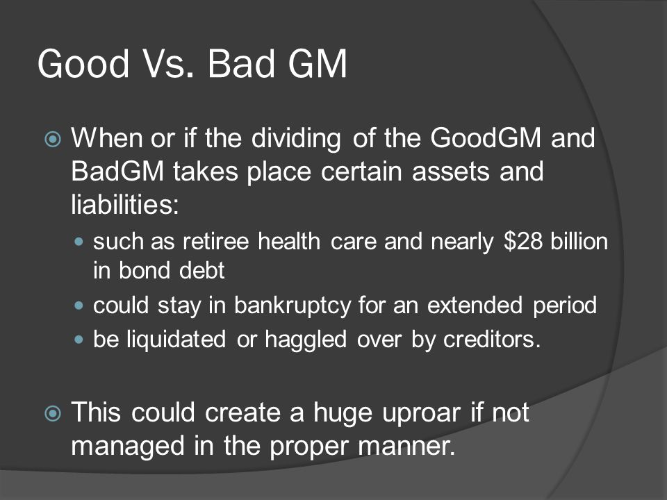Good Vs. Bad GM  When or if the dividing of the GoodGM and BadGM takes place certain assets and liabilities: such as retiree health care and nearly $