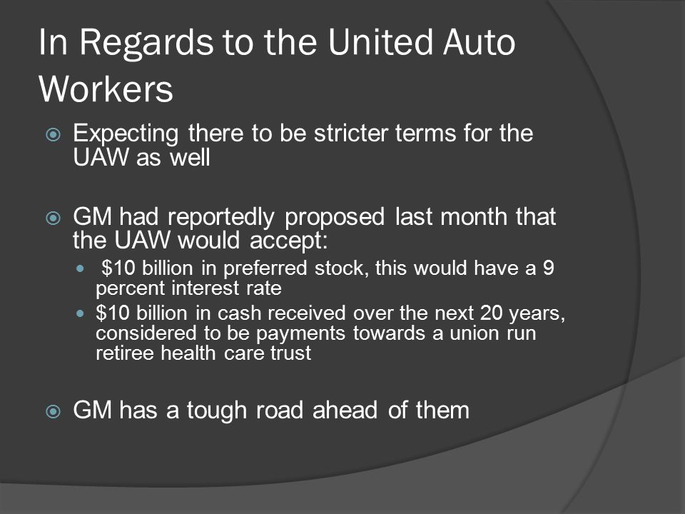 In Regards to the United Auto Workers  Expecting there to be stricter terms for the UAW as well  GM had reportedly proposed last month that the UAW would accept: $10 billion in preferred stock, this would have a 9 percent interest rate $10 billion in cash received over the next 20 years, considered to be payments towards a union run retiree health care trust  GM has a tough road ahead of them