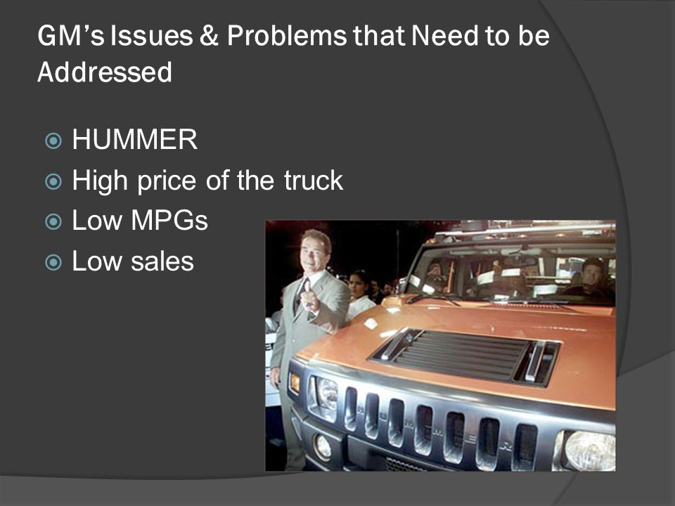 GM's Issues & Problems that Need to be Addressed  HUMMER  High price of the truck  Low MPGs  Low sales
