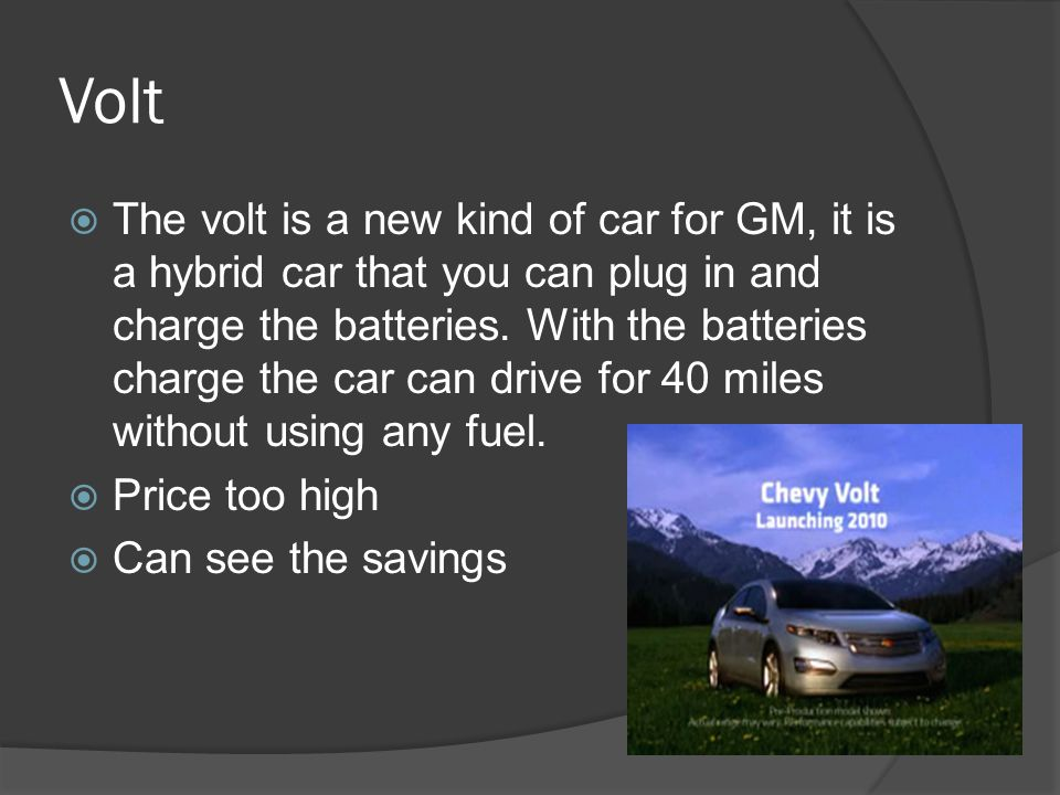 Volt  The volt is a new kind of car for GM, it is a hybrid car that you can plug in and charge the batteries. With the batteries charge the car can d