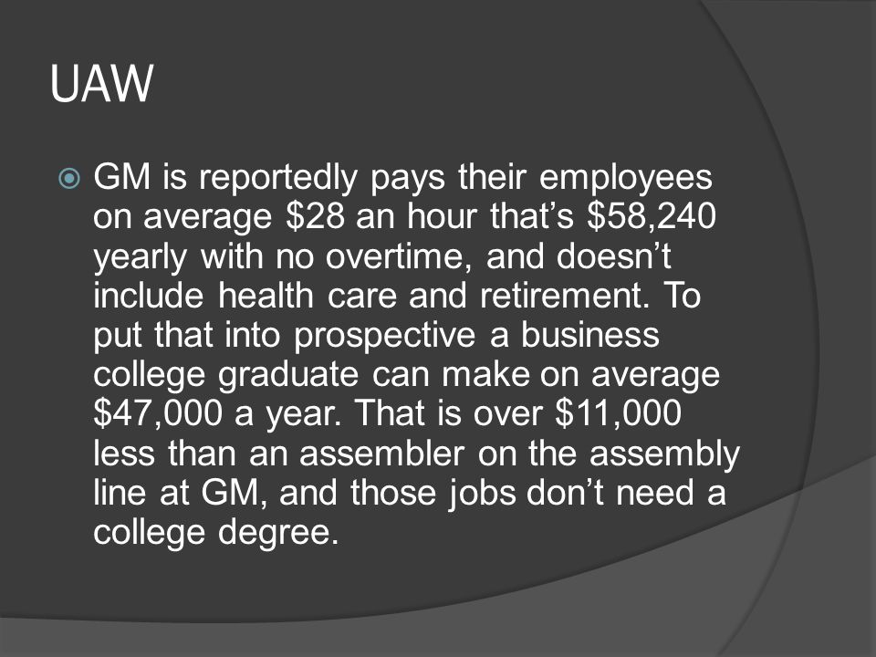 UAW  GM is reportedly pays their employees on average $28 an hour that's $58,240 yearly with no overtime, and doesn't include health care and retirement.