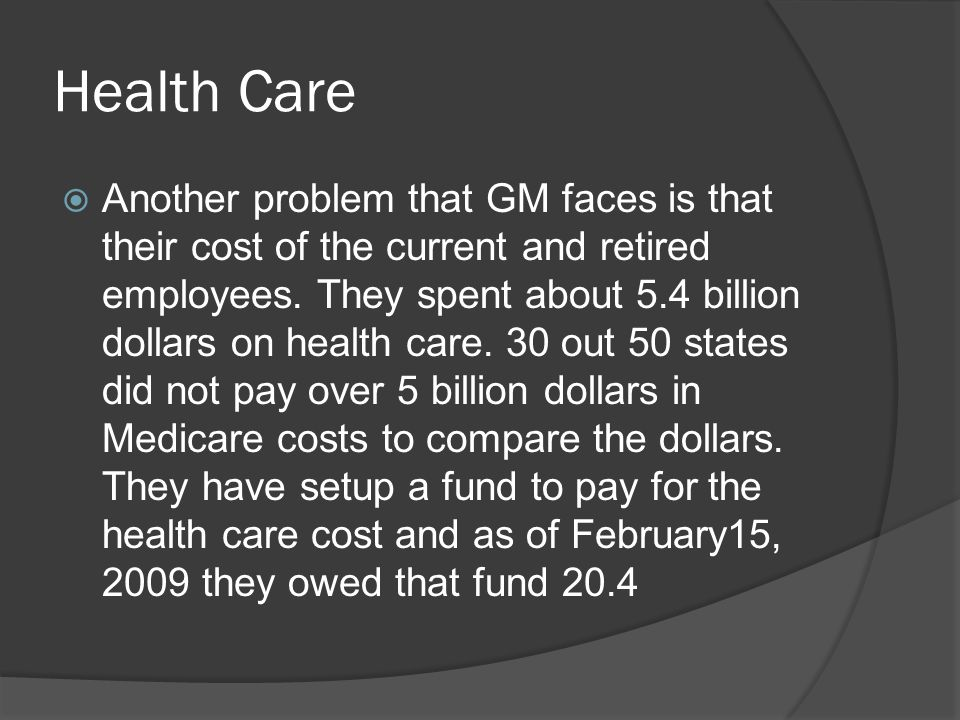 Health Care  Another problem that GM faces is that their cost of the current and retired employees. They spent about 5.4 billion dollars on health ca
