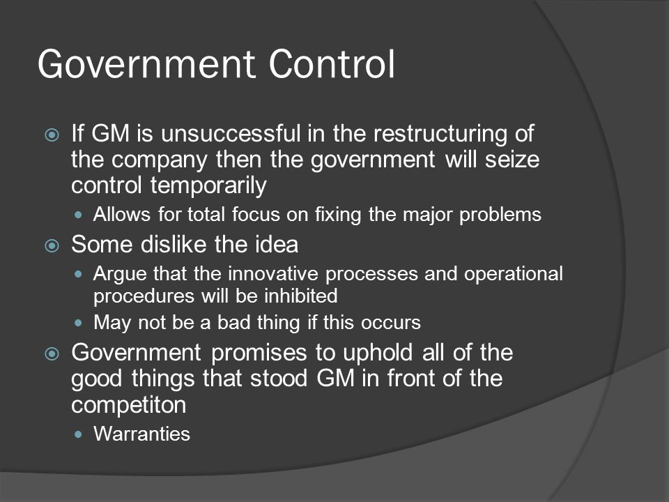 Government Control  If GM is unsuccessful in the restructuring of the company then the government will seize control temporarily Allows for total foc