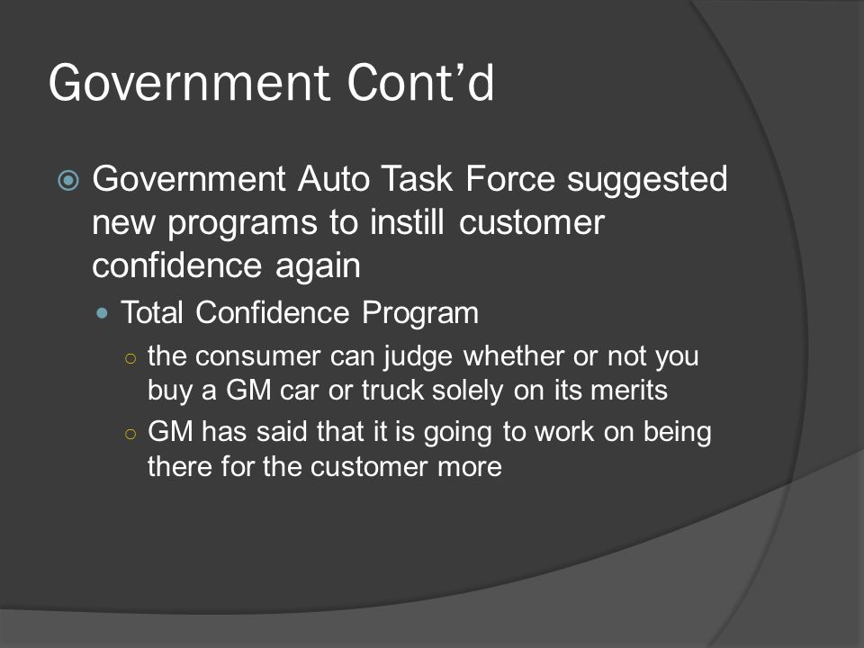 Government Cont'd  Government Auto Task Force suggested new programs to instill customer confidence again Total Confidence Program ○ the consumer can judge whether or not you buy a GM car or truck solely on its merits ○ GM has said that it is going to work on being there for the customer more