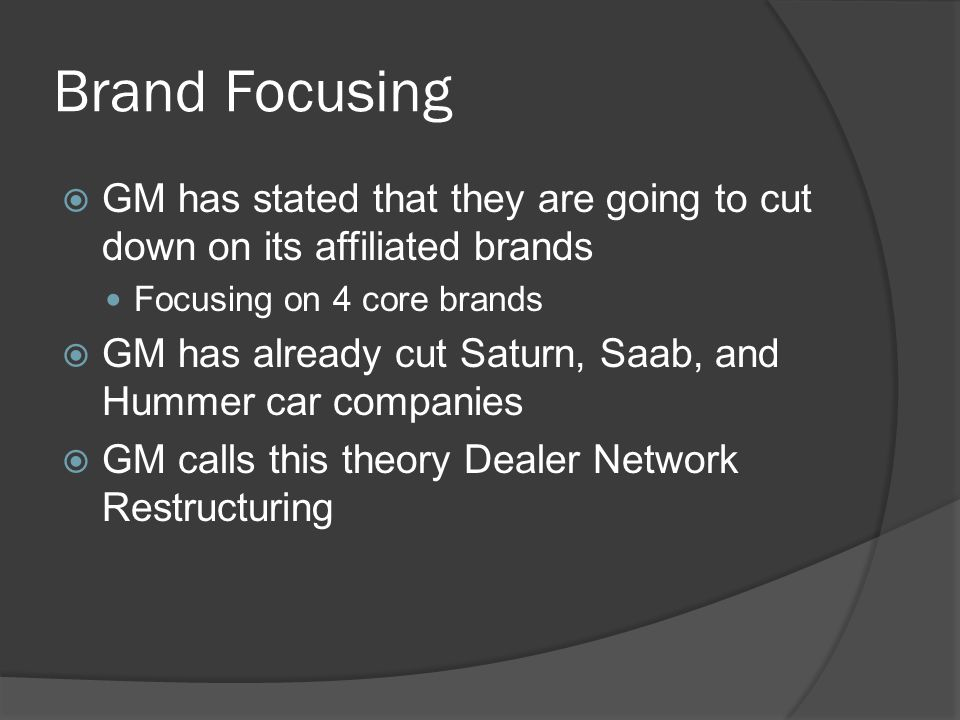 Brand Focusing  GM has stated that they are going to cut down on its affiliated brands Focusing on 4 core brands  GM has already cut Saturn, Saab, and Hummer car companies  GM calls this theory Dealer Network Restructuring