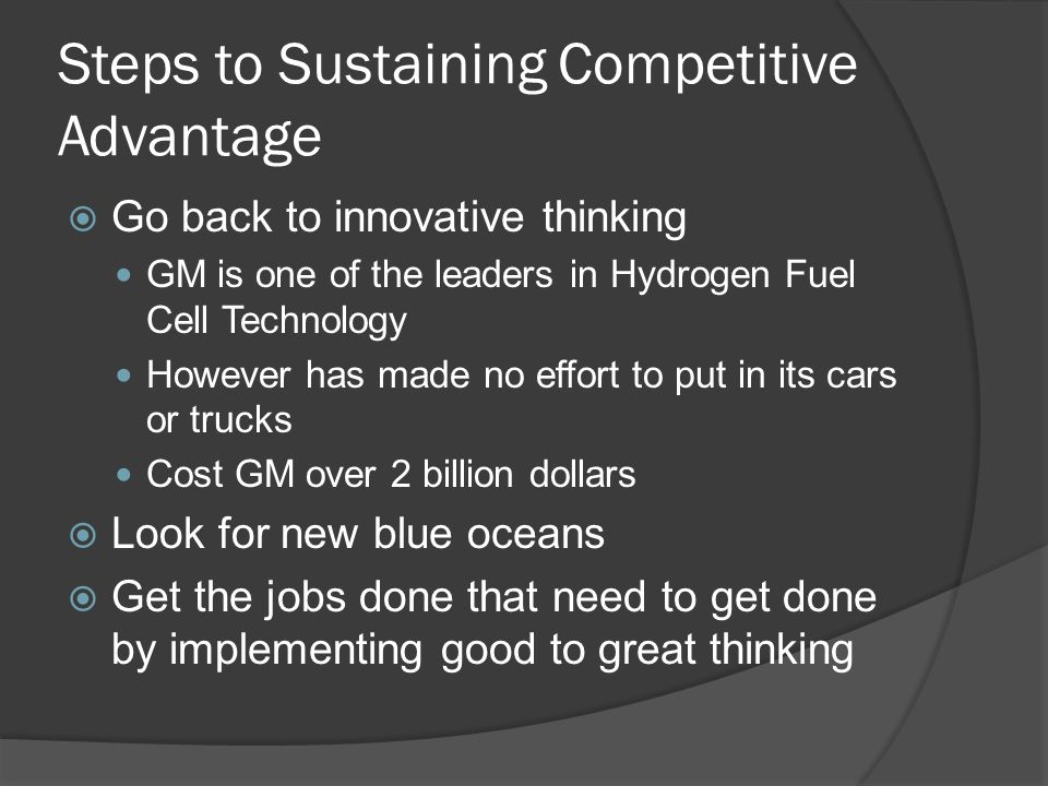 Steps to Sustaining Competitive Advantage  Go back to innovative thinking GM is one of the leaders in Hydrogen Fuel Cell Technology However has made