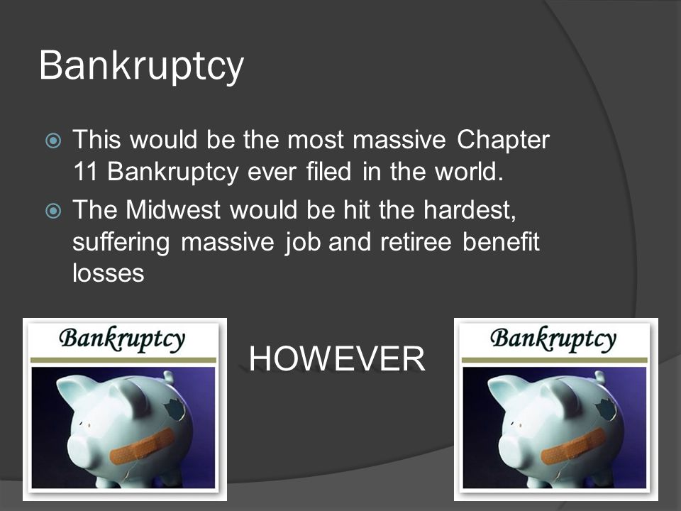 Bankruptcy  This would be the most massive Chapter 11 Bankruptcy ever filed in the world.  The Midwest would be hit the hardest, suffering massive j