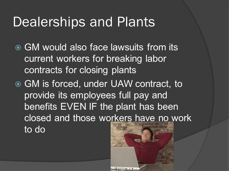Dealerships and Plants  GM would also face lawsuits from its current workers for breaking labor contracts for closing plants  GM is forced, under UA
