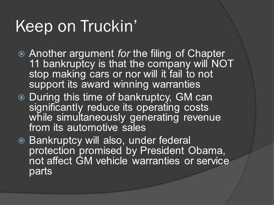 Keep on Truckin'  Another argument for the filing of Chapter 11 bankruptcy is that the company will NOT stop making cars or nor will it fail to not support its award winning warranties  During this time of bankruptcy, GM can significantly reduce its operating costs while simultaneously generating revenue from its automotive sales  Bankruptcy will also, under federal protection promised by President Obama, not affect GM vehicle warranties or service parts