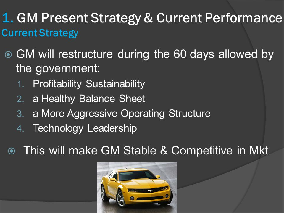  GM will restructure during the 60 days allowed by the government: 1. Profitability Sustainability 2. a Healthy Balance Sheet 3. a More Aggressive Op