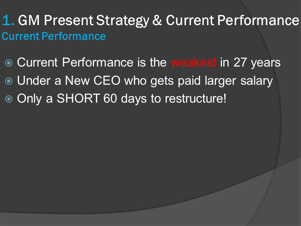  Current Performance is the weakest in 27 years  Under a New CEO who gets paid larger salary  Only a SHORT 60 days to restructure! 1. GM Present St