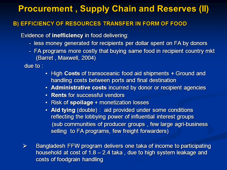 B) EFFICIENCY OF RESOURCES TRANSFER IN FORM OF FOOD B) EFFICIENCY OF RESOURCES TRANSFER IN FORM OF FOOD Evidence of inefficiency in food delivering: Evidence of inefficiency in food delivering: - less money generated for recipients per dollar spent on FA by donors - less money generated for recipients per dollar spent on FA by donors - FA programs more costly that buying same food in recipient country mkt (Barret, Maxwell, 2004) - FA programs more costly that buying same food in recipient country mkt (Barret, Maxwell, 2004) due to : due to : High Costs of transoceanic food aid shipments + Ground and handling costs between ports and final destinationHigh Costs of transoceanic food aid shipments + Ground and handling costs between ports and final destination Administrative costs incurred by donor or recipient agenciesAdministrative costs incurred by donor or recipient agencies Rents for successful vendorsRents for successful vendors Risk of spoilage + monetization lossesRisk of spoilage + monetization losses Aid tying (double) : aid provided under some conditions reflecting the lobbying power of influential interest groupsAid tying (double) : aid provided under some conditions reflecting the lobbying power of influential interest groups (sub communities of producer groups, few large agri-business selling to FA programs, few freight forwarders) (sub communities of producer groups, few large agri-business selling to FA programs, few freight forwarders)  Bangladesh FFW program delivers one taka of income to participating household at cost of 1.8 – 2.4 taka, due to high system leakage and costs of foodgrain handling Procurement, Supply Chain and Reserves (II)