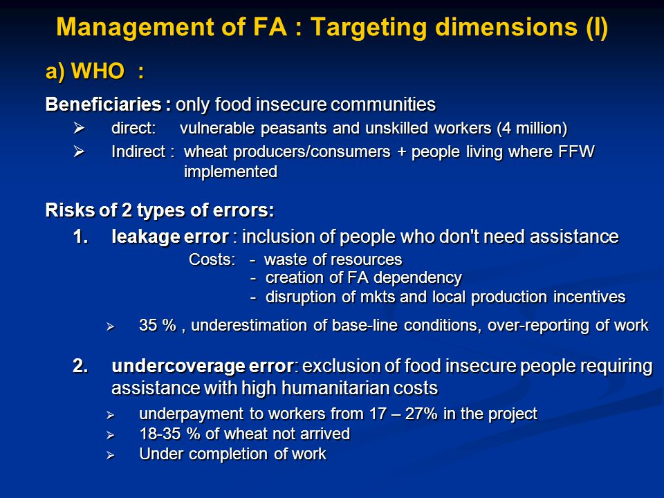 Management of FA : Targeting dimensions (I) a) WHO : Beneficiaries : only food insecure communities  direct: vulnerable peasants and unskilled workers (4 million)  Indirect : wheat producers/consumers + people living where FFW implemented implemented Risks of 2 types of errors: 1.leakage error : inclusion of people who don t need assistance Costs: - waste of resources Costs: - waste of resources - creation of FA dependency - creation of FA dependency - disruption of mkts and local production incentives - disruption of mkts and local production incentives  35 %, underestimation of base-line conditions, over-reporting of work 2.undercoverage error: exclusion of food insecure people requiring assistance with high humanitarian costs  underpayment to workers from 17 – 27% in the project  18-35 % of wheat not arrived  Under completion of work