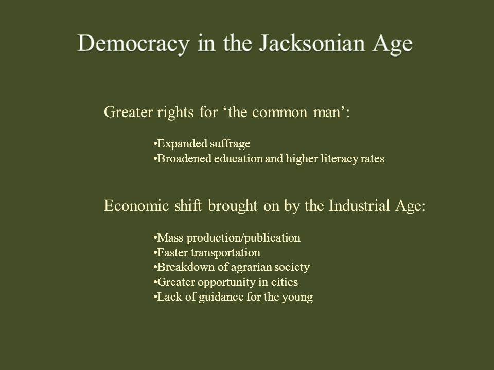 Greater rights for 'the common man': Expanded suffrage Broadened education and higher literacy rates Economic shift brought on by the Industrial Age: Mass production/publication Faster transportation Breakdown of agrarian society Greater opportunity in cities Lack of guidance for the young