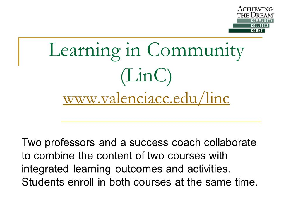 Learning in Community (LinC) www.valenciacc.edu/linc www.valenciacc.edu/linc Two professors and a success coach collaborate to combine the content of two courses with integrated learning outcomes and activities.