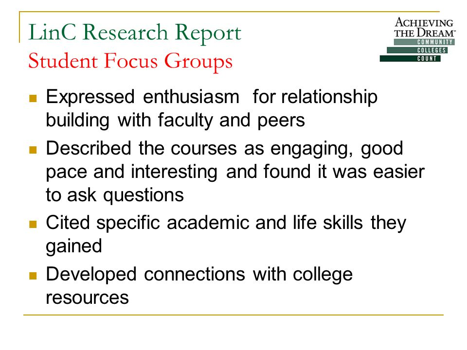 LinC Research Report Student Focus Groups Expressed enthusiasm for relationship building with faculty and peers Described the courses as engaging, good pace and interesting and found it was easier to ask questions Cited specific academic and life skills they gained Developed connections with college resources