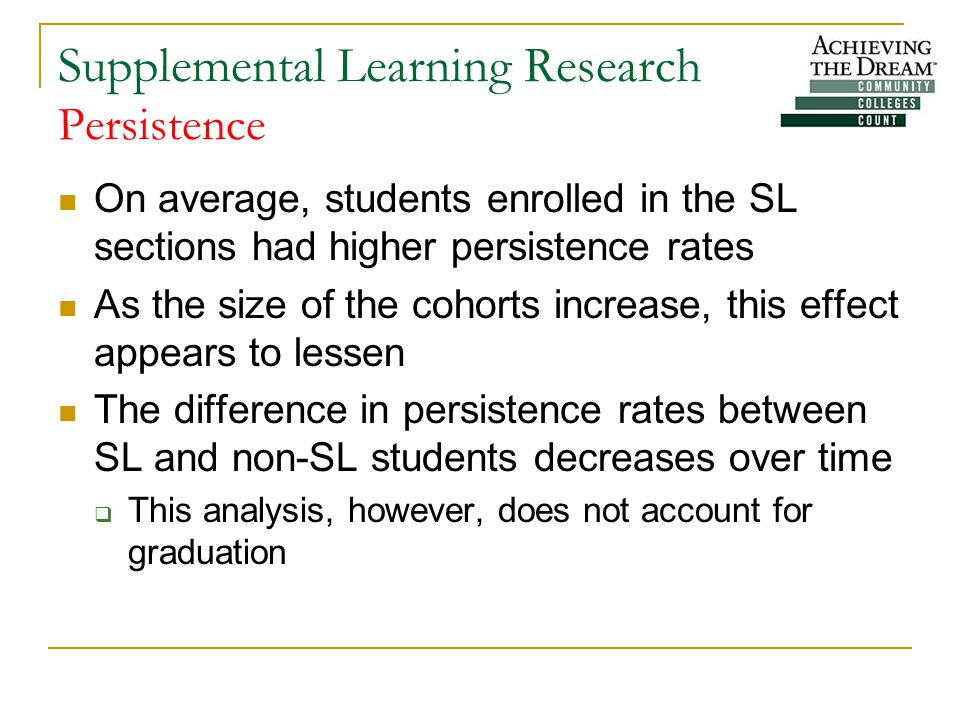 Supplemental Learning Research Persistence On average, students enrolled in the SL sections had higher persistence rates As the size of the cohorts increase, this effect appears to lessen The difference in persistence rates between SL and non-SL students decreases over time  This analysis, however, does not account for graduation