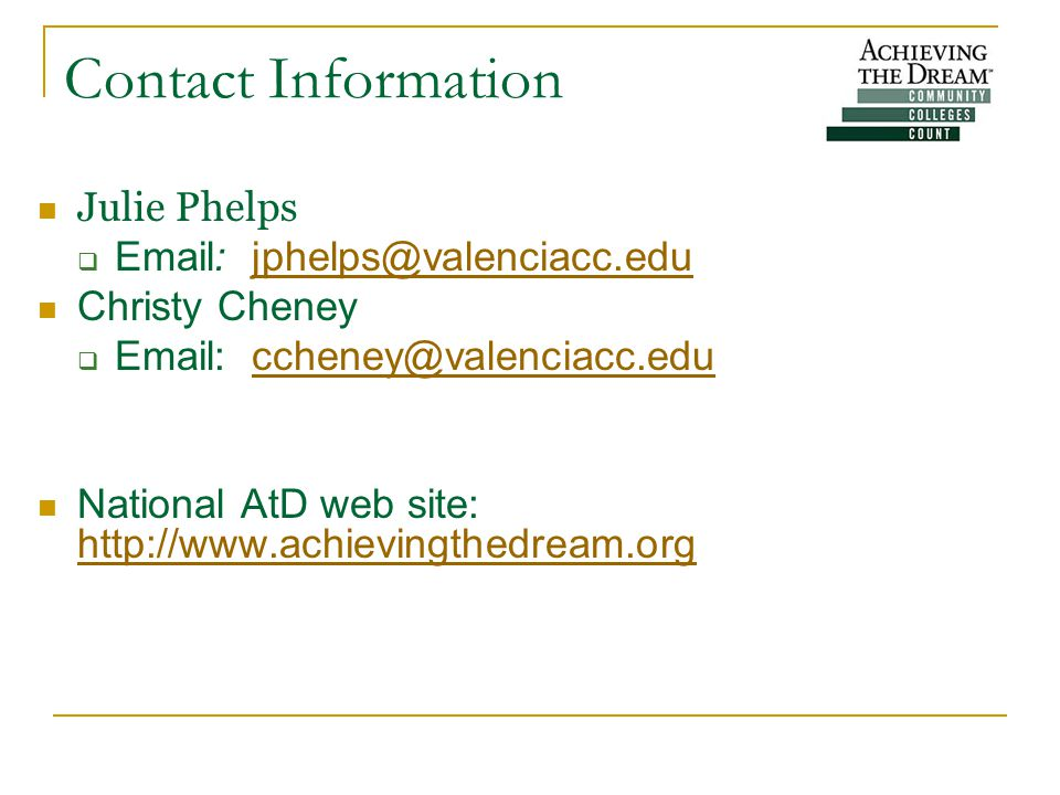 Contact Information Julie Phelps  Email: jphelps@valenciacc.edujphelps@valenciacc.edu Christy Cheney  Email: ccheney@valenciacc.educcheney@valenciacc.edu National AtD web site: http://www.achievingthedream.org http://www.achievingthedream.org