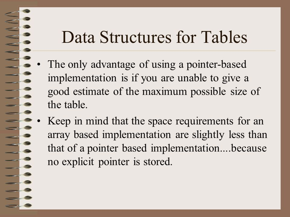 Data Structures for Tables The only advantage of using a pointer-based implementation is if you are unable to give a good estimate of the maximum poss