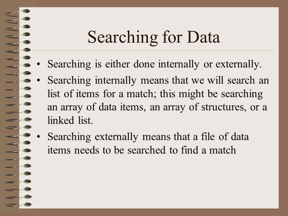 Searching for Data Searching is either done internally or externally. Searching internally means that we will search an list of items for a match; thi