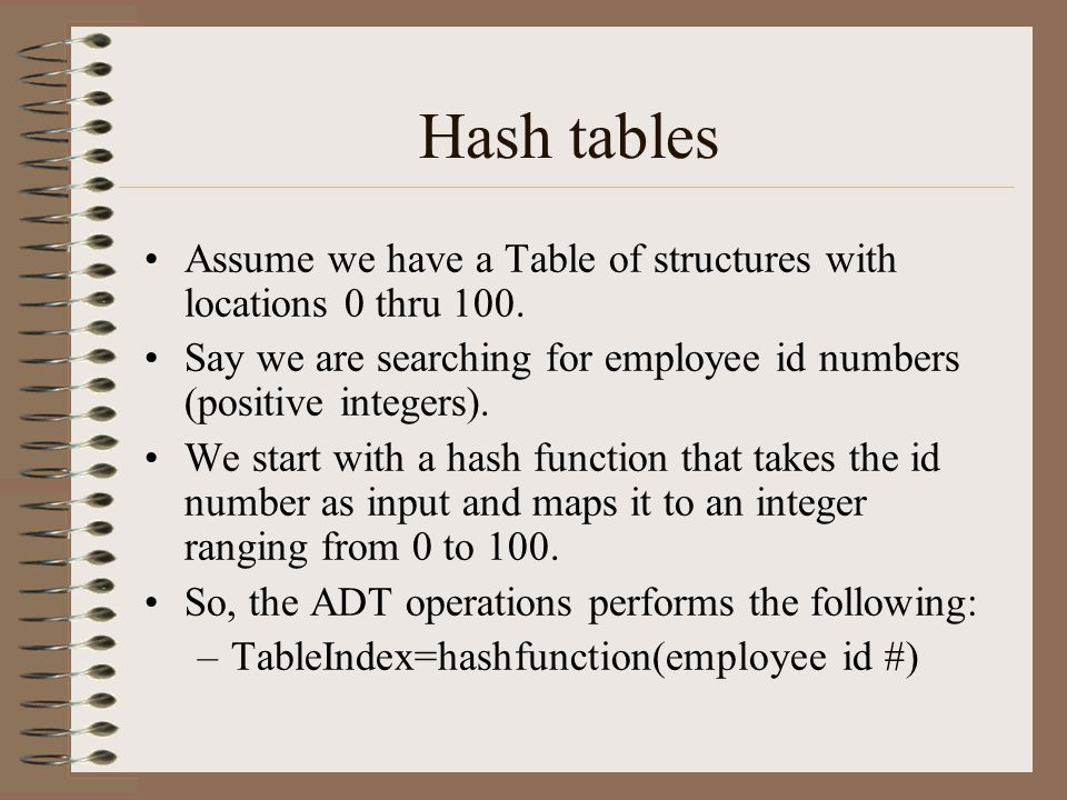 Hash tables Assume we have a Table of structures with locations 0 thru 100. Say we are searching for employee id numbers (positive integers). We start